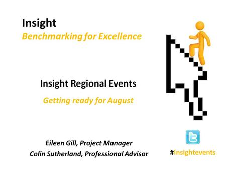 Eileen Gill, Project Manager Colin Sutherland, Professional Advisor Insight Benchmarking for Excellence Insight Regional Events Getting ready for August.