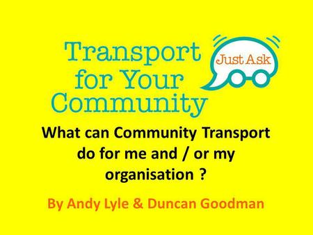 What can Community Transport do for me and / or my organisation ? By Andy Lyle & Duncan Goodman.
