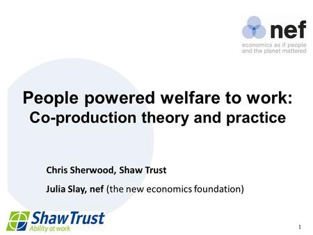 Nef (the new economics foundation) 1 People powered welfare to work: Co-production theory and practice Chris Sherwood, Shaw Trust Julia Slay, nef (the.