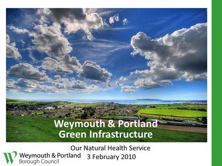 Weymouth & Portland Green Infrastructure Our Natural Health Service 3 February 2010.