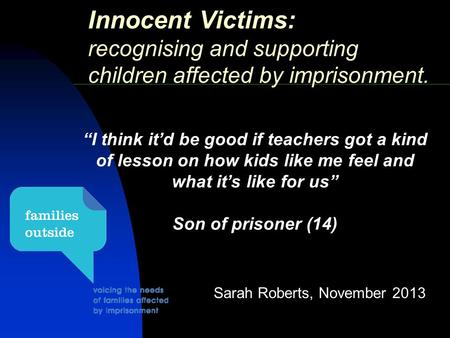 "Innocent Victims: recognising and supporting children affected by imprisonment. Sarah Roberts, November 2013 ""I think it'd be good if teachers got a kind."