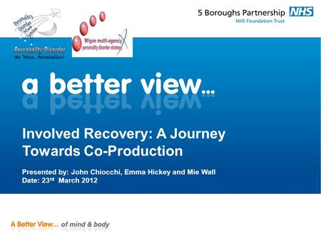 Involved Recovery: A Journey Towards Co-Production Presented by: John Chiocchi, Emma Hickey and Mie Wall Date: 23 rd March 2012.
