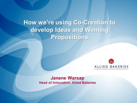 How we're using Co-Creation to develop Ideas and Winning Propositions Janene Warsap Head of Innovation, Allied Bakeries.