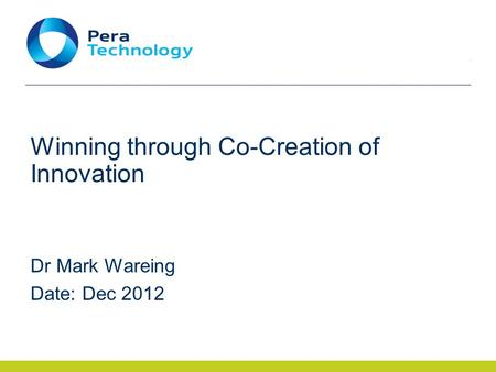 Winning through Co-Creation of Innovation Dr Mark Wareing Date: Dec 2012.