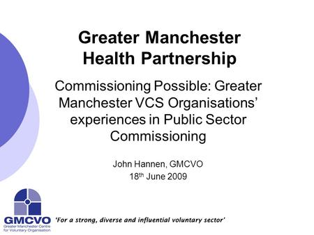 Greater Manchester Health Partnership Commissioning Possible: Greater Manchester VCS Organisations' experiences in Public Sector Commissioning John Hannen,