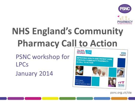 Psnc.org.uk/cta NHS England's Community Pharmacy Call to Action PSNC workshop for LPCs January 2014.