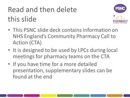 Read and then delete this slide This PSNC slide deck contains information on NHS England's Community Pharmacy Call to Action (CTA) It is designed to be.