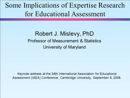 IAEA 2008 Slide 1 September 8, 2008 Some Implications of Expertise Research for Educational Assessment Robert J. Mislevy, PhD Professor of Measurement.