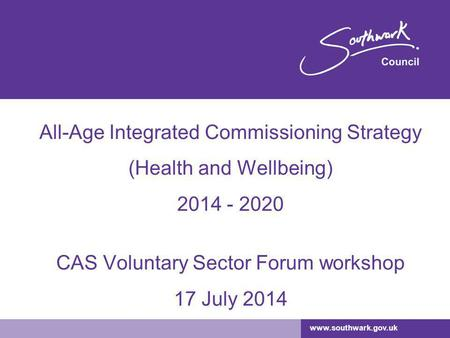 Www.southwark.gov.uk All-Age Integrated Commissioning Strategy (Health and Wellbeing) 2014 - 2020 CAS Voluntary Sector Forum workshop 17 July 2014.