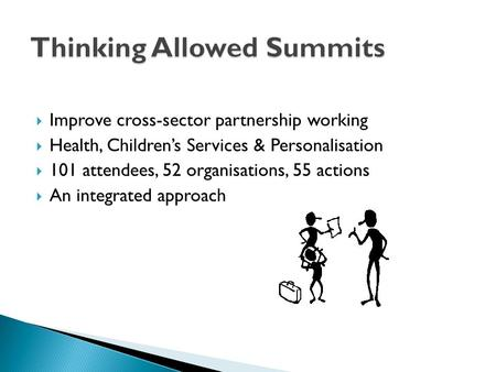  Improve cross-sector partnership working  Health, Children's Services & Personalisation  101 attendees, 52 organisations, 55 actions  An integrated.