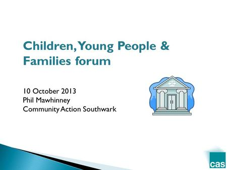Children, Young People & Families forum 10 October 2013 Phil Mawhinney Community Action Southwark.