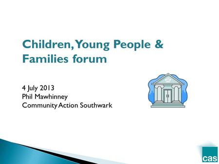 Children, Young People & Families forum 4 July 2013 Phil Mawhinney Community Action Southwark.