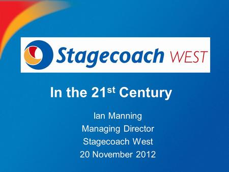 In the 21 st Century Ian Manning Managing Director Stagecoach West 20 November 2012.