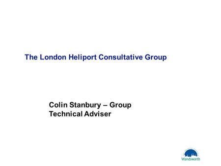 16 October 20061 The London Heliport Consultative Group Colin Stanbury – Group Technical Adviser.