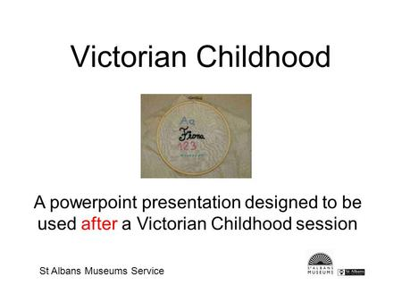 Victorian Childhood A powerpoint presentation designed to be used after a Victorian Childhood session St Albans Museums Service.