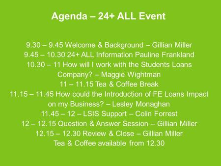 Agenda – 24+ ALL Event 9.30 – 9.45 Welcome & Background – Gillian Miller 9.45 – 10.30 24+ ALL Information Pauline Frankland 10.30 – 11 How will I work.