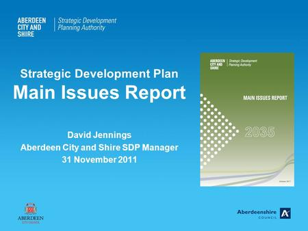 Strategic Development Plan Main Issues Report David Jennings Aberdeen City and Shire SDP Manager 31 November 2011.