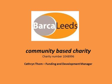 Community based charity Charity number 1048996 Cathryn Thom – Funding and Development Manager.