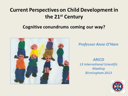 Professor Anne O'Hare ARICD 15 International Scientific Meeting Birmingham 2013 Current Perspectives on Child Development in the 21 st Century Cognitive.