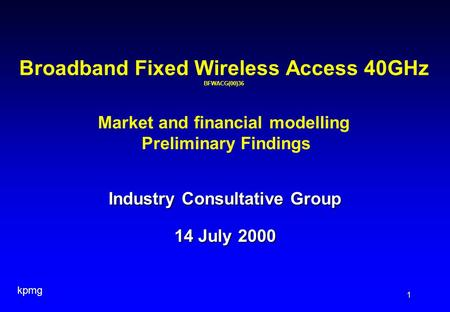 Kpmg 1 Industry Consultative Group 14 July 2000 Broadband Fixed Wireless Access 40GHz BFWACG(00)36 Market and financial modelling Preliminary Findings.