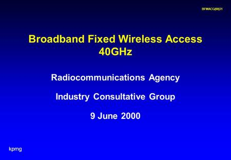 Kpmg BFWACG(00)31 Radiocommunications Agency Industry Consultative Group 9 June 2000 Broadband Fixed Wireless Access 40GHz.