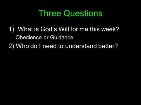 Three Questions 1)What is God's Will for me this week? Obedience or Guidance 2) Who do I need to understand better?