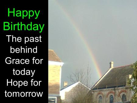 Happy Birthday The past behind Grace for today Hope for tomorrow.