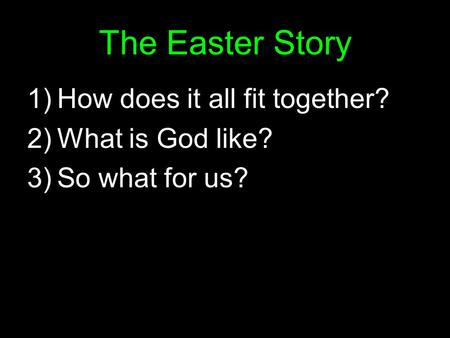 The Easter Story 1)How does it all fit together? 2)What is God like? 3)So what for us?