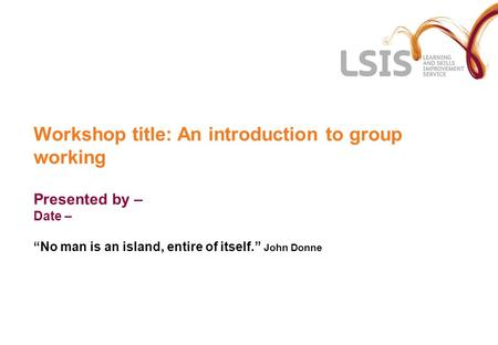 "Workshop title: An introduction to group working Presented by – Date – ""No man is an island, entire of itself."" John Donne."