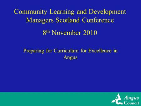 Community Learning and Development Managers Scotland Conference 8 th November 2010 Preparing for Curriculum for Excellence in Angus.