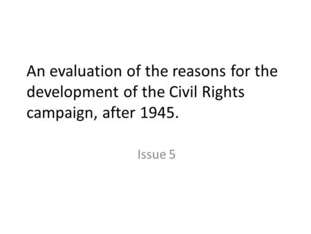 An evaluation of the reasons for the development of the Civil Rights campaign, after 1945. Issue 5.