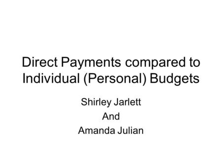 Direct Payments compared to Individual (Personal) Budgets Shirley Jarlett And Amanda Julian.