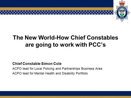 The New World-How Chief Constables are going to work with PCC's Chief Constable Simon Cole ACPO lead for Local Policing and Partnerships Business Area.