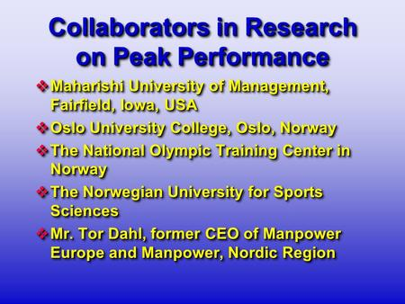 Collaborators in Research on Peak Performance  Maharishi University of Management, Fairfield, Iowa, USA  Oslo University College, Oslo, Norway  The.