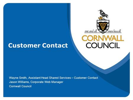 Customer Contact Wayne Smith, Assistant Head Shared Services – Customer Contact Jason Williams, Corporate Web Manager Cornwall Council.