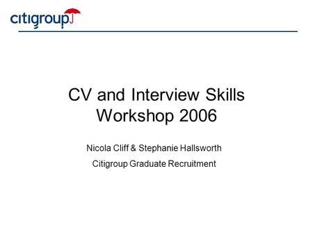 CV and Interview Skills Workshop 2006 Nicola Cliff & Stephanie Hallsworth Citigroup Graduate Recruitment.