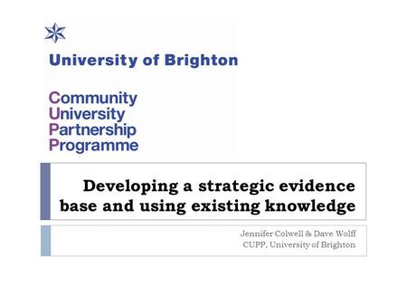 Developing a strategic evidence base and using existing knowledge Jennifer Colwell & Dave Wolff CUPP, University of Brighton.