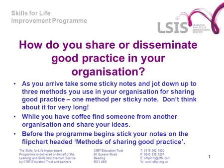 Skills for Life Improvement Programme 1 How do you share or disseminate good practice in your organisation? As you arrive take some sticky notes and jot.