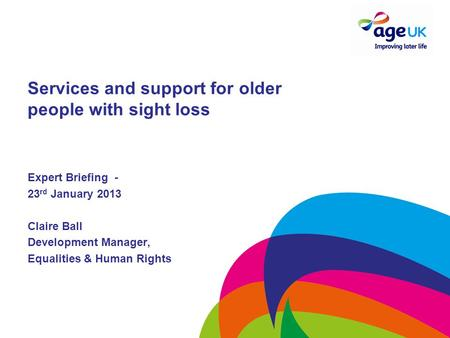 Services and support for older people with sight loss Expert Briefing - 23 rd January 2013 Claire Ball Development Manager, Equalities & Human Rights.