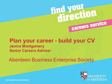 Plan your career - build your CV Janice Montgomery Senior Careers Adviser Aberdeen Business Enterprise Society.