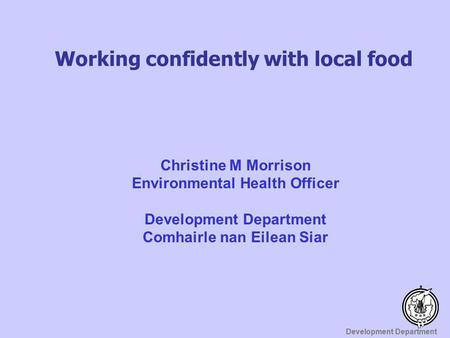 Development Department Working confidently with local food Christine M Morrison Environmental Health Officer Development Department Comhairle nan Eilean.