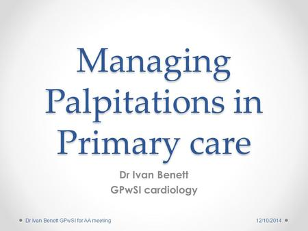 Managing Palpitations in Primary care Dr Ivan Benett GPwSI cardiology 12/10/2014Dr Ivan Benett GPwSI for AA meeting.