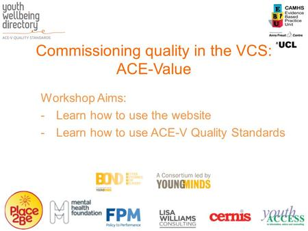 Commissioning quality in the VCS: ACE-Value Workshop Aims: -Learn how to use the website -Learn how to use ACE-V Quality Standards.