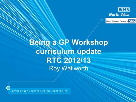 Being a GP Workshop curriculum update RTC 2012/13 Roy Wallworth.