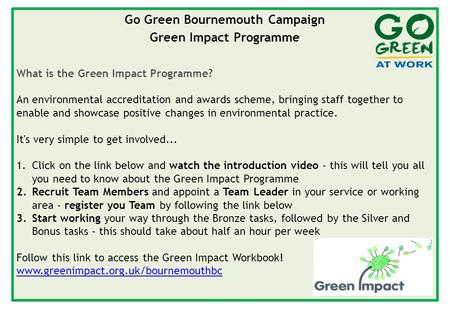 Go Green Bournemouth Campaign Green Impact Programme What is the Green Impact Programme? An environmental accreditation and awards scheme, bringing staff.