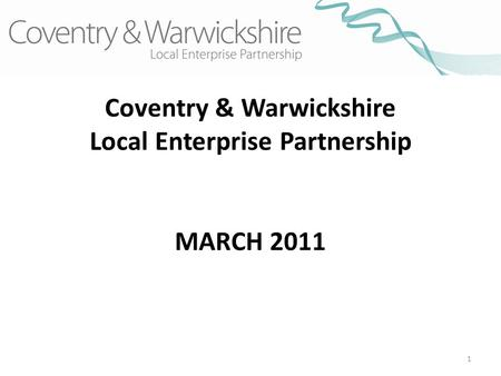 1 Coventry & Warwickshire Local Enterprise Partnership MARCH 2011.