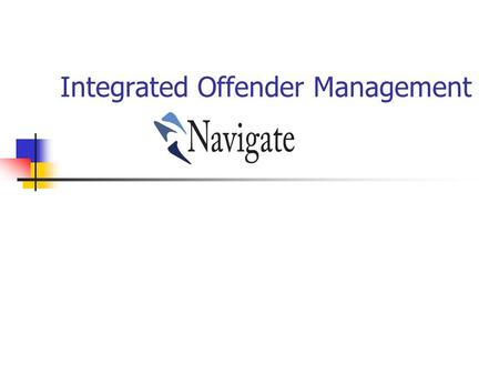 Integrated Offender Management. IOM and Navigate Cheshire have adopted the term – as the branding of IOM across the area Navigate – Manages Prolific Priority.