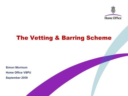 The Vetting & Barring Scheme Simon Morrison Home Office VSPU September 2009.
