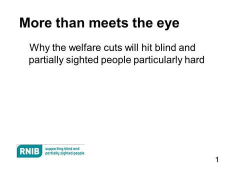 1 More than meets the eye Why the welfare cuts will hit blind and partially sighted people particularly hard.