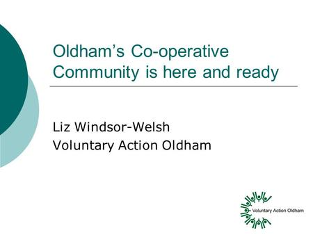 Oldham's Co-operative Community is here and ready Liz Windsor-Welsh Voluntary Action Oldham.